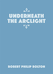 Underneath the Arclight by Robert Philip Bolton
